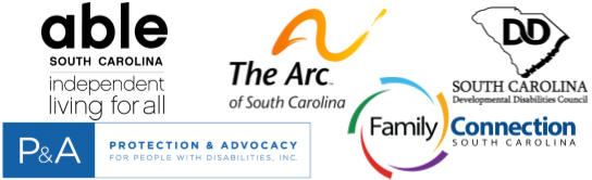 "All partner logos: (First Row) Able SC-able south carolina over the words ""independent living for all"" all in black Arc of SC-The Arc of South Carolina with orange wavy line on top. SC DD Council- The Letters DD inside the outline of South Carolina. South Carolina Developmental Disabilities Council written underneath. Protection & Advocacy-Protection & Advocacy for People with Disabilities, Inc. written in blue inside a blue rectangle with the letters P&A in white on blue background Family Connection of SC-Family Connection, with Connection written above South Carolina. A series of arcs in different colors around the word family."